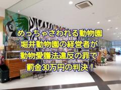 めっちゃさわれる動物園、堀井動物園を経営する堀井嘉智被告人に対し、動物愛護法違反の罪で、罰金30万円の判決